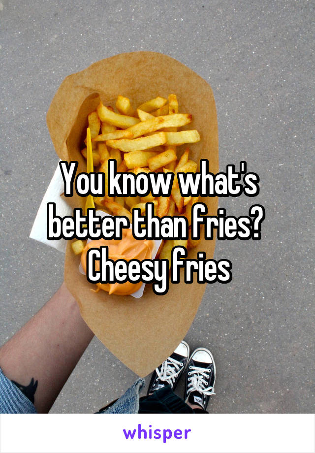 You know what's better than fries?  Cheesy fries