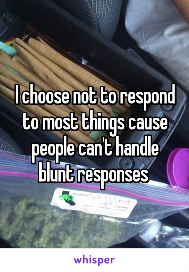 I choose not to respond to most things cause people can't handle blunt responses