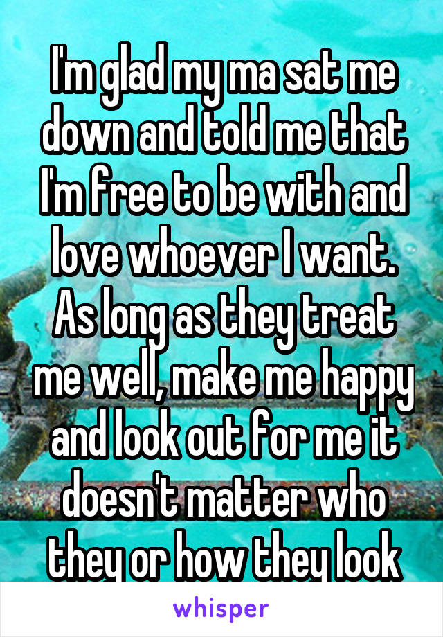 I'm glad my ma sat me down and told me that I'm free to be with and love whoever I want. As long as they treat me well, make me happy and look out for me it doesn't matter who they or how they look