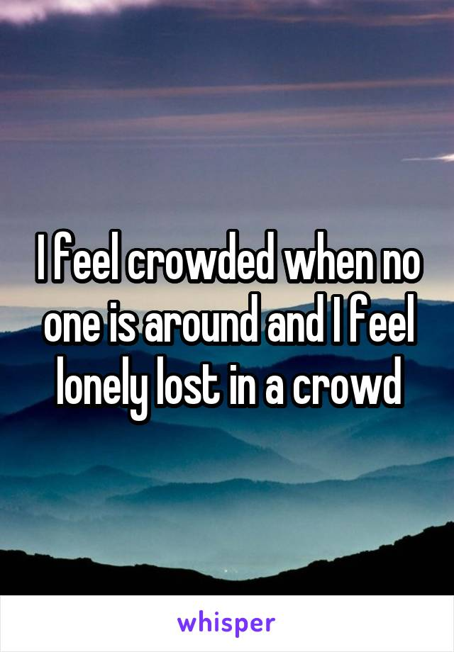 I feel crowded when no one is around and I feel lonely lost in a crowd