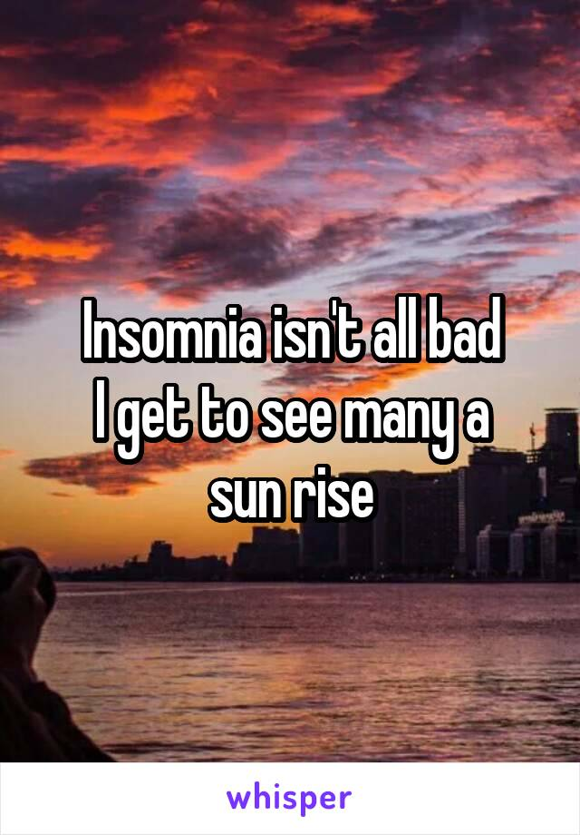 Insomnia isn't all bad I get to see many a sun rise