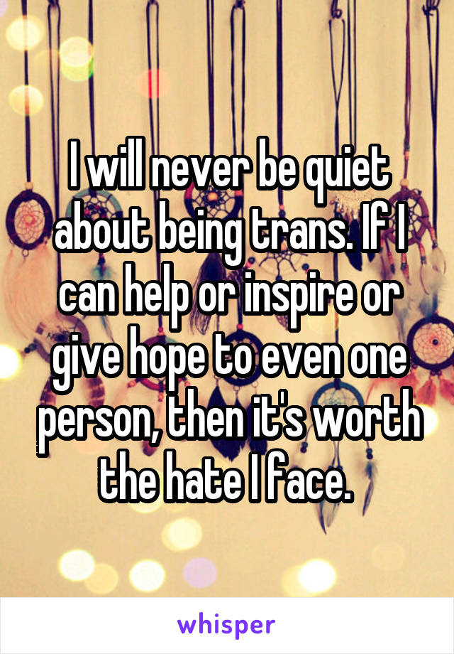 I will never be quiet about being trans. If I can help or inspire or give hope to even one person, then it's worth the hate I face.