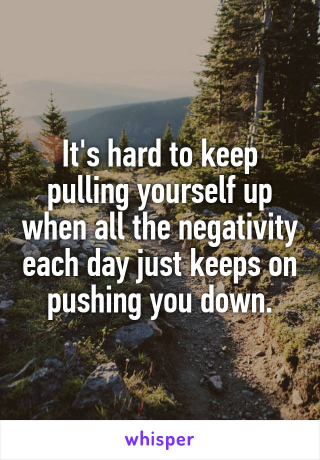 It's hard to keep pulling yourself up when all the negativity each day just keeps on pushing you down.