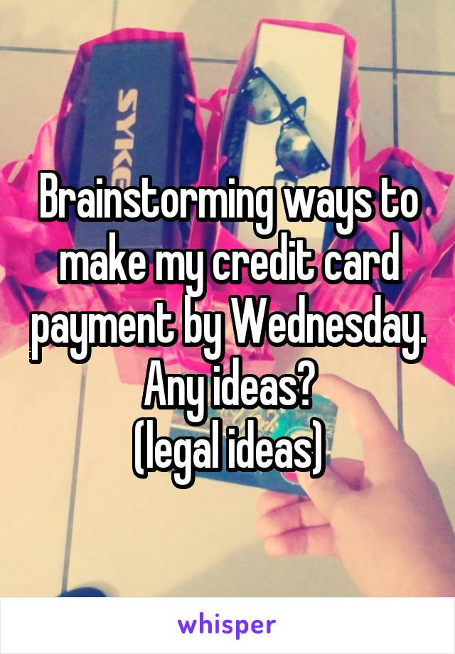 Brainstorming ways to make my credit card payment by Wednesday. Any ideas? (legal ideas)