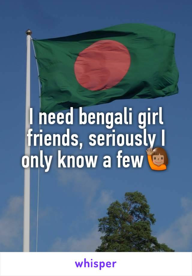 I need bengali girl friends, seriously I only know a few🙋🏽