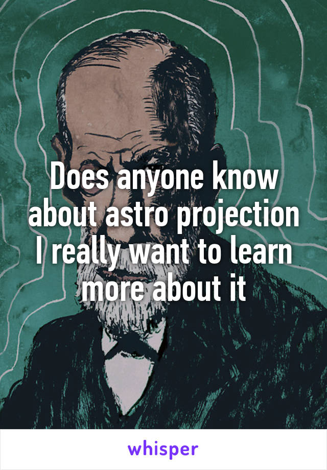 Does anyone know about astro projection I really want to learn more about it