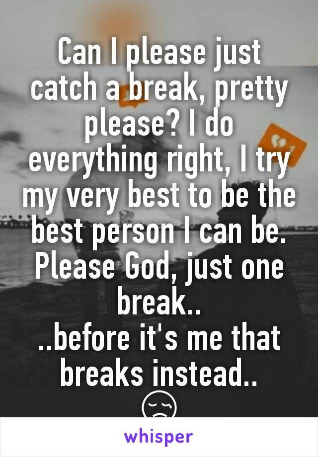 Can I please just catch a break, pretty please? I do everything right, I try my very best to be the best person I can be. Please God, just one break.. ..before it's me that breaks instead.. 😢