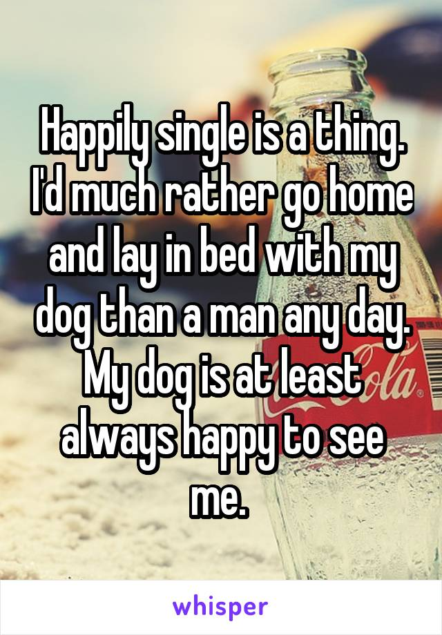 Happily single is a thing. I'd much rather go home and lay in bed with my dog than a man any day. My dog is at least always happy to see me.