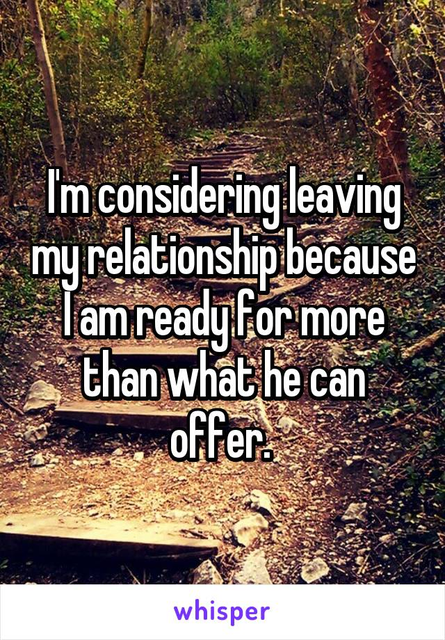 I'm considering leaving my relationship because I am ready for more than what he can offer.