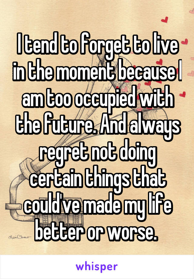 I tend to forget to live in the moment because I am too occupied with the future. And always regret not doing certain things that could've made my life better or worse.