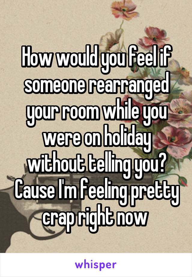 How would you feel if someone rearranged your room while you were on holiday without telling you? Cause I'm feeling pretty crap right now
