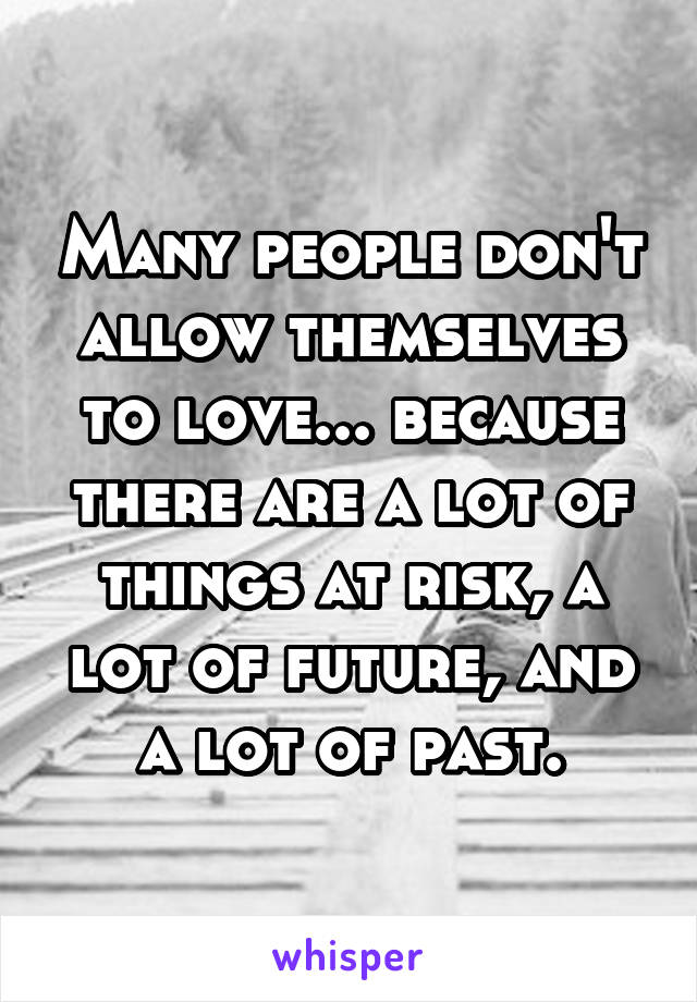 Many people don't allow themselves to love... because there are a lot of things at risk, a lot of future, and a lot of past.