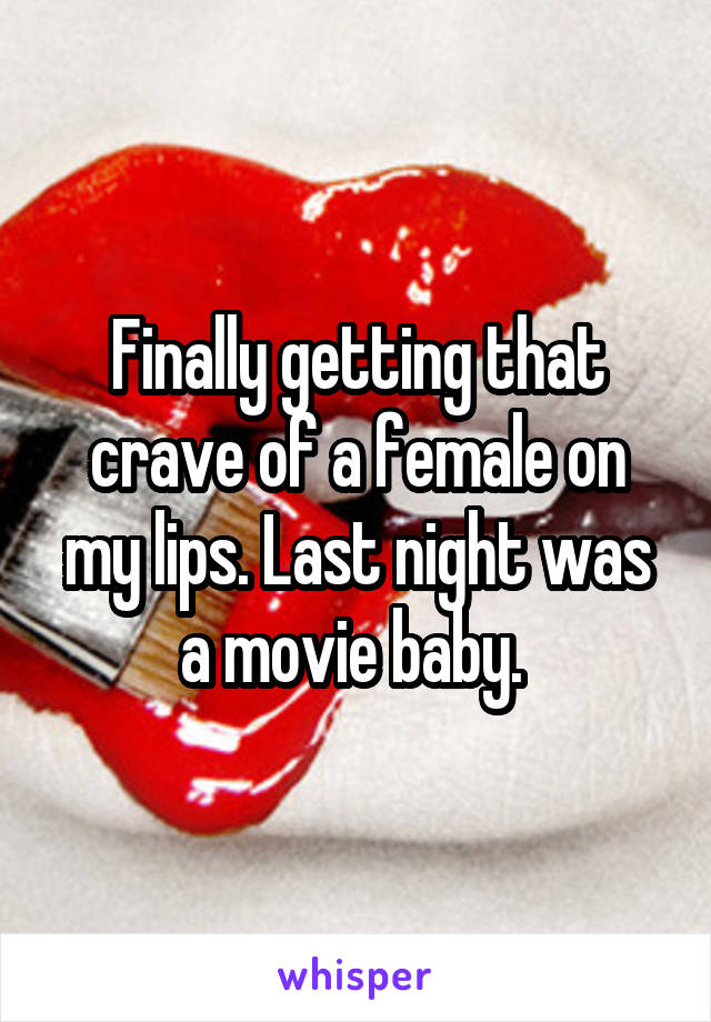 Finally getting that crave of a female on my lips. Last night was a movie baby.