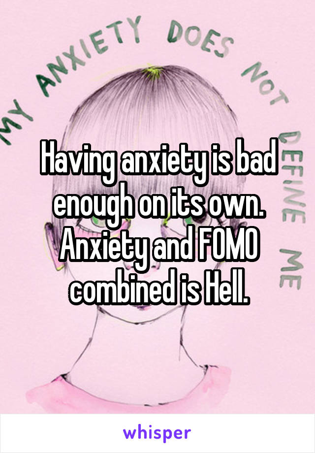 Having anxiety is bad enough on its own. Anxiety and FOMO combined is Hell.
