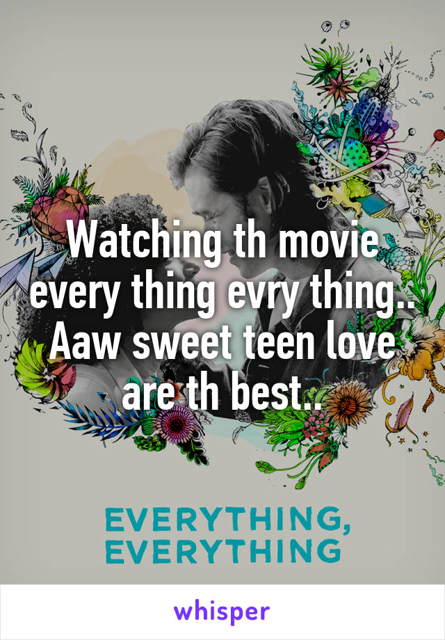 Watching th movie every thing evry thing.. Aaw sweet teen love are th best..