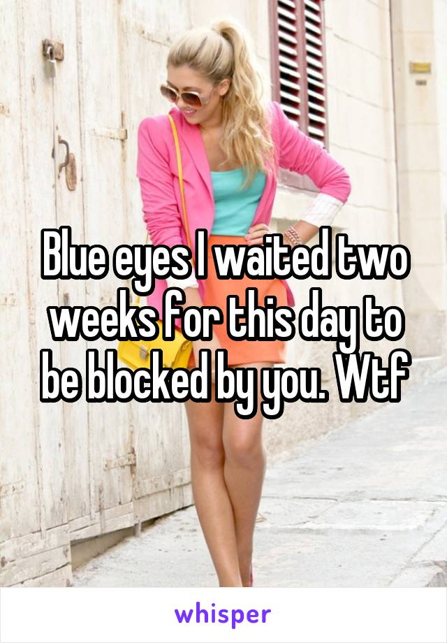 Blue eyes I waited two weeks for this day to be blocked by you. Wtf