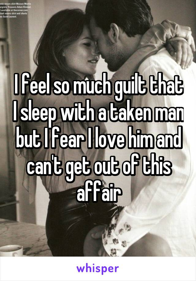 I feel so much guilt that I sleep with a taken man but I fear I love him and can't get out of this affair