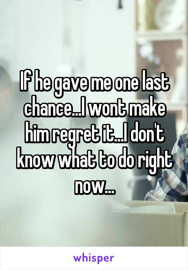 If he gave me one last chance...I wont make him regret it...I don't know what to do right now...