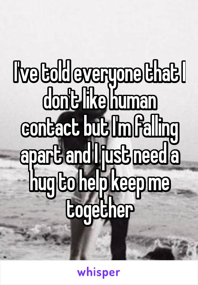 I've told everyone that I don't like human contact but I'm falling apart and I just need a hug to help keep me together