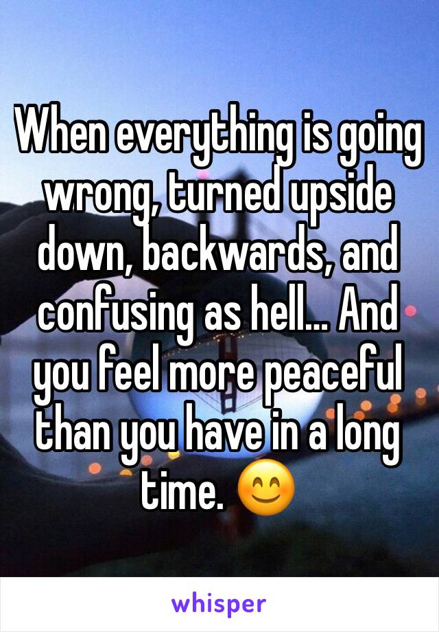 When everything is going wrong, turned upside down, backwards, and confusing as hell… And you feel more peaceful than you have in a long time. 😊