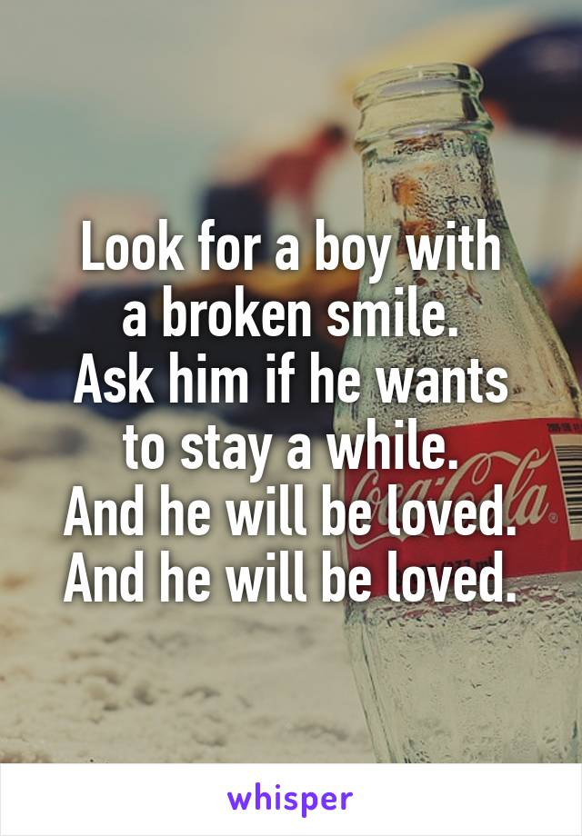 Look for a boy with a broken smile. Ask him if he wants to stay a while. And he will be loved. And he will be loved.