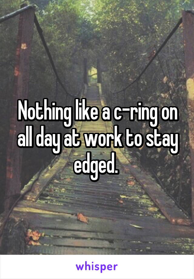 Nothing like a c-ring on all day at work to stay edged.