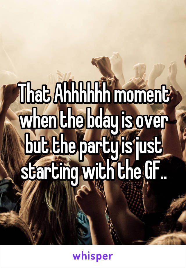 That Ahhhhhh moment when the bday is over but the party is just starting with the GF..