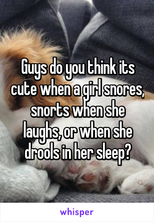 Guys do you think its cute when a girl snores, snorts when she laughs, or when she drools in her sleep?
