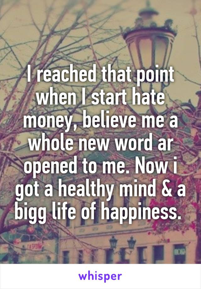 I reached that point when I start hate money, believe me a whole new word ar opened to me. Now i got a healthy mind & a bigg life of happiness.