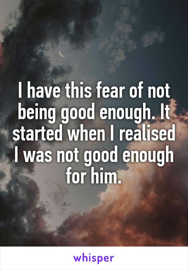I have this fear of not being good enough. It started when I realised I was not good enough for him.