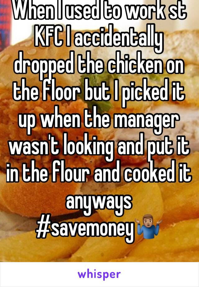 When I used to work st KFC I accidentally dropped the chicken on the floor but I picked it up when the manager wasn't looking and put it in the flour and cooked it anyways #savemoney🤷🏽♂️