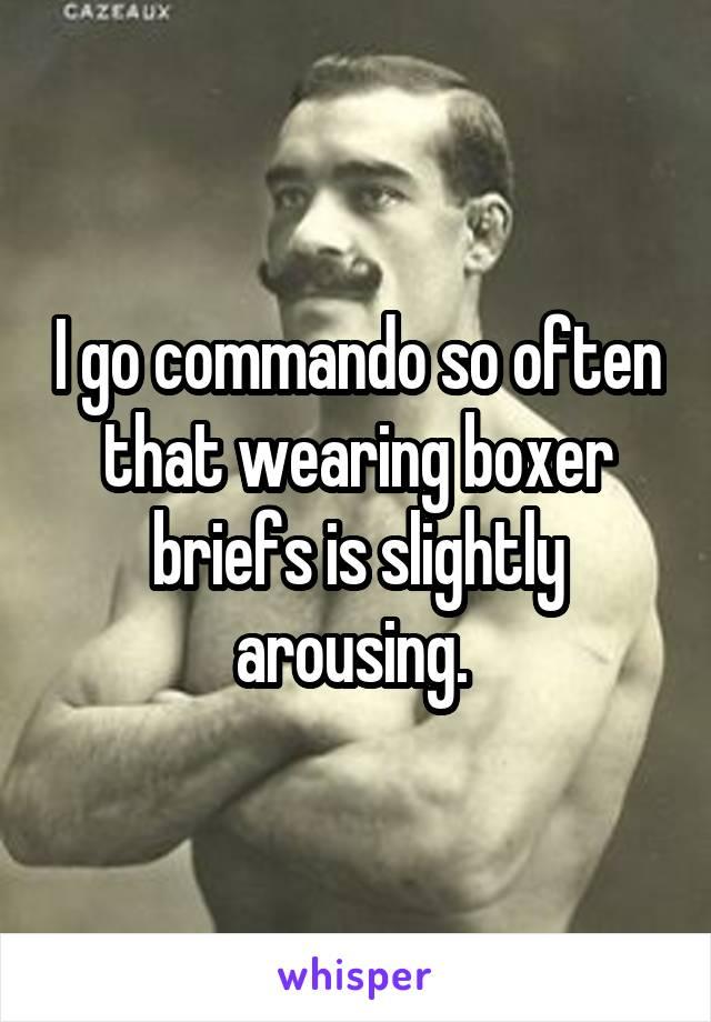 I go commando so often that wearing boxer briefs is slightly arousing.