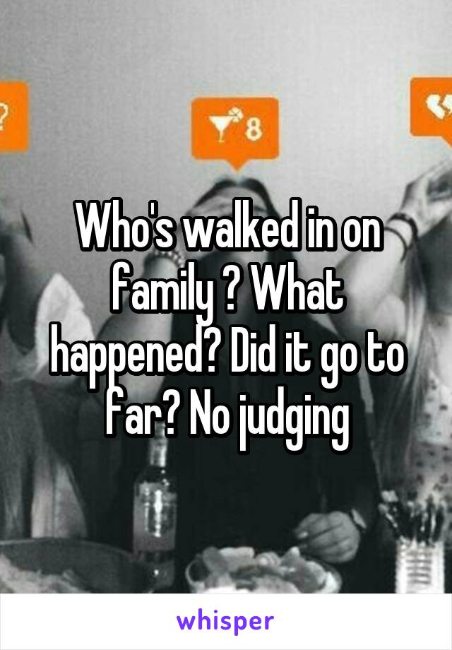 Who's walked in on family ? What happened? Did it go to far? No judging
