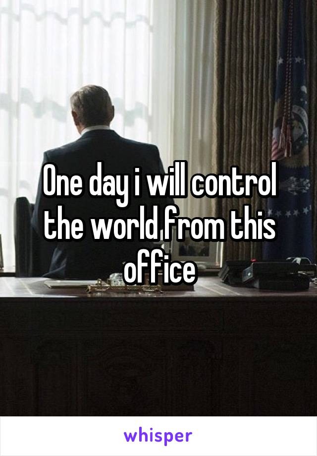 One day i will control the world from this office
