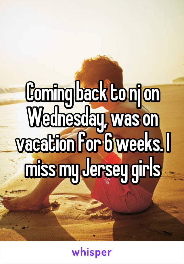 Coming back to nj on Wednesday, was on vacation for 6 weeks. I miss my Jersey girls