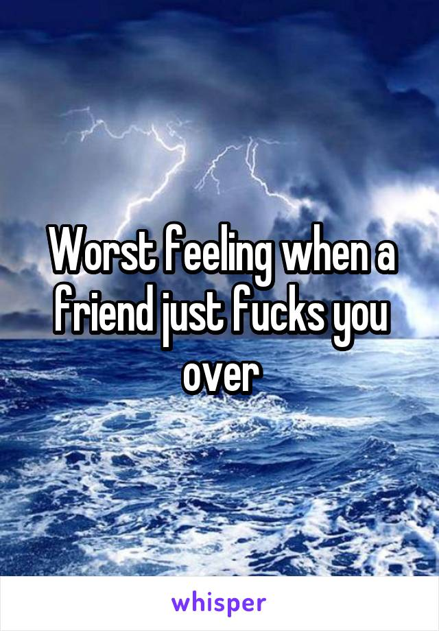 Worst feeling when a friend just fucks you over