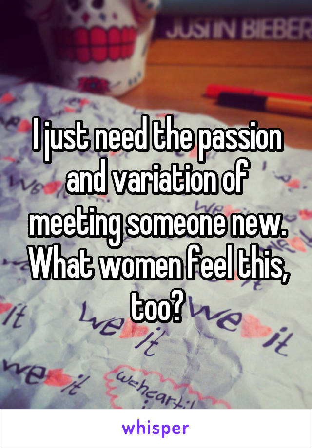 I just need the passion and variation of meeting someone new. What women feel this, too?