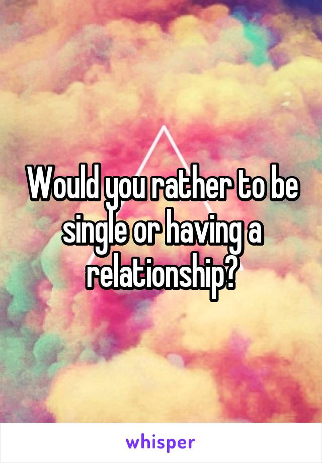 Would you rather to be single or having a relationship?