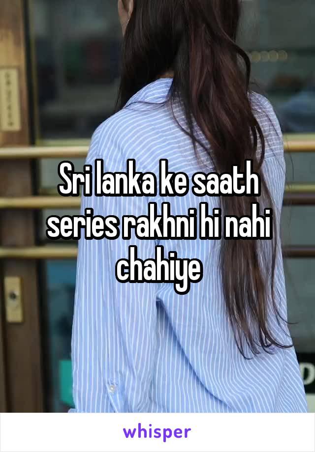 Sri lanka ke saath series rakhni hi nahi chahiye