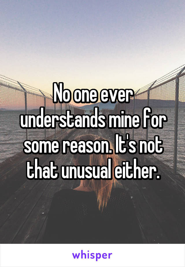 No one ever understands mine for some reason. It's not that unusual either.