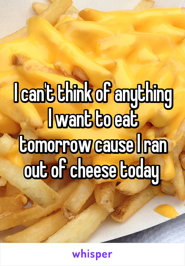I can't think of anything I want to eat tomorrow cause I ran out of cheese today