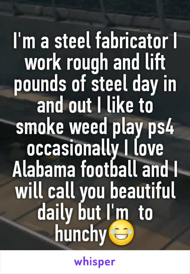I'm a steel fabricator I work rough and lift  pounds of steel day in and out I like to smoke weed play ps4 occasionally I love Alabama football and I will call you beautiful daily but I'm  to hunchy😂