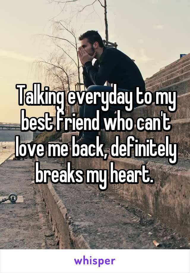 Talking everyday to my best friend who can't love me back, definitely breaks my heart.