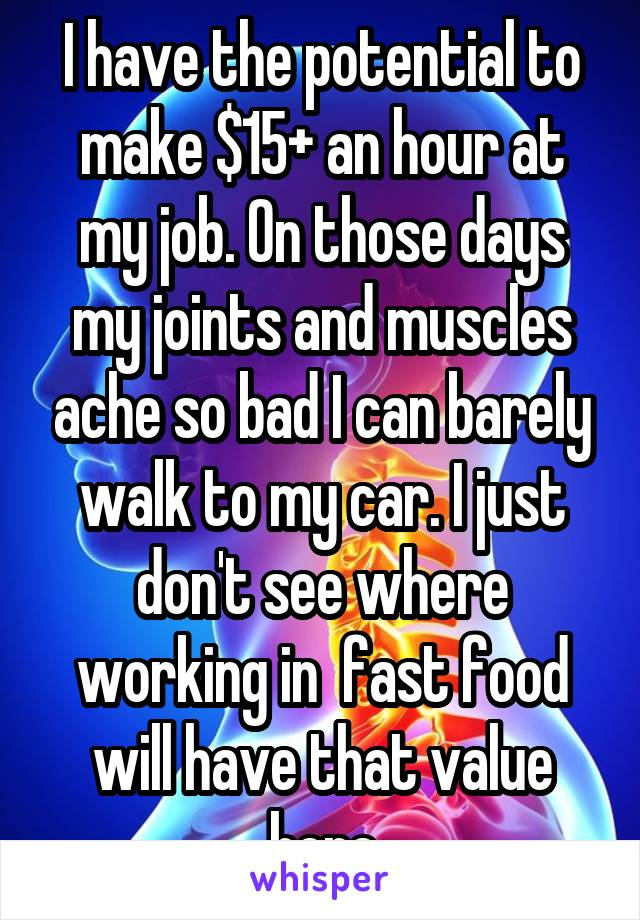 I have the potential to make $15+ an hour at my job. On those days my joints and muscles ache so bad I can barely walk to my car. I just don't see where working in  fast food will have that value here