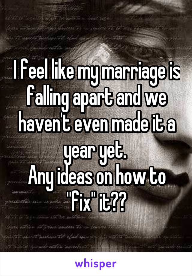 "I feel like my marriage is falling apart and we haven't even made it a year yet.  Any ideas on how to ""fix"" it??"