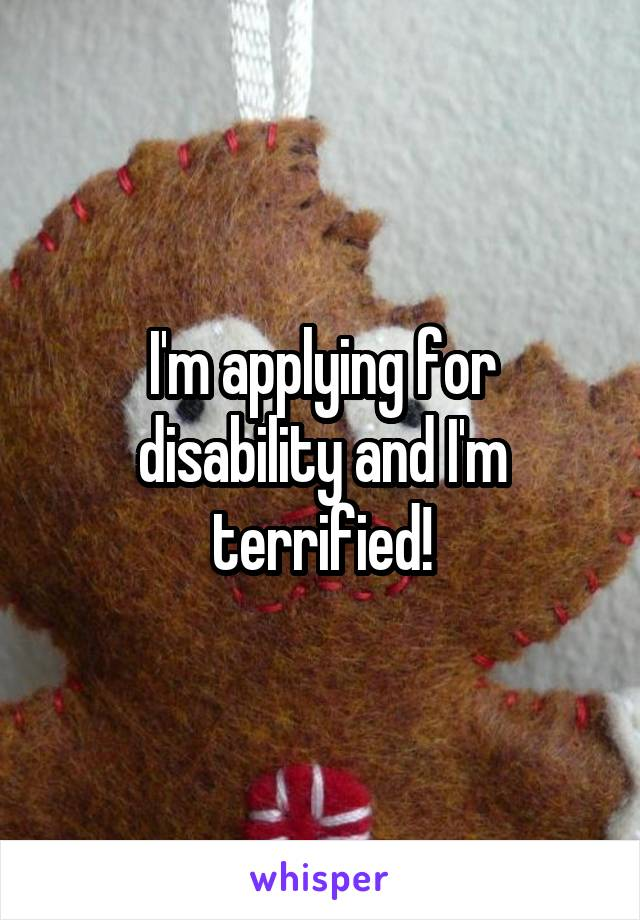 I'm applying for disability and I'm terrified!