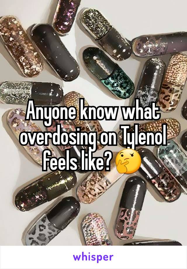 Anyone know what overdosing on Tylenol feels like?🤔
