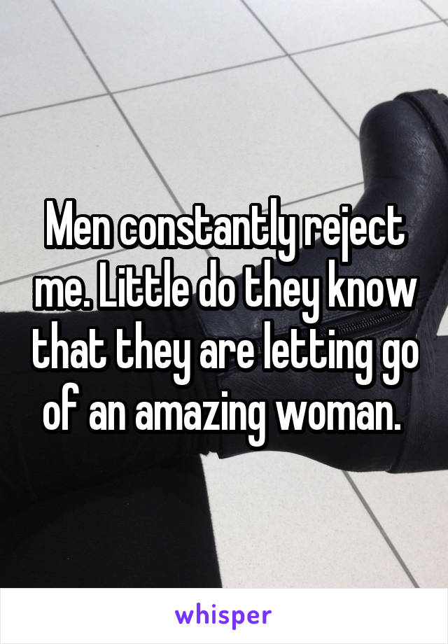 Men constantly reject me. Little do they know that they are letting go of an amazing woman.