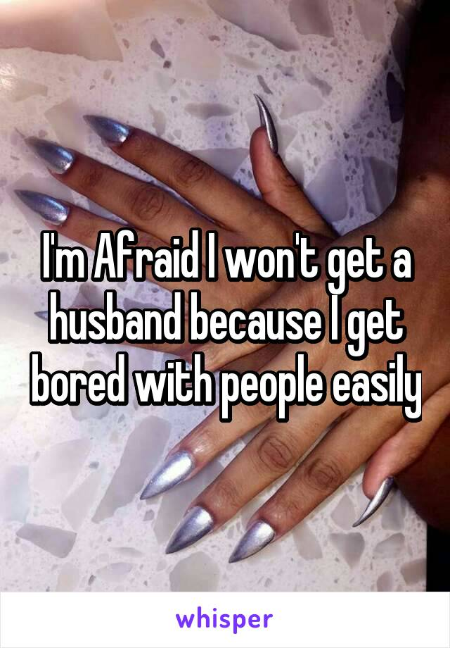 I'm Afraid I won't get a husband because I get bored with people easily