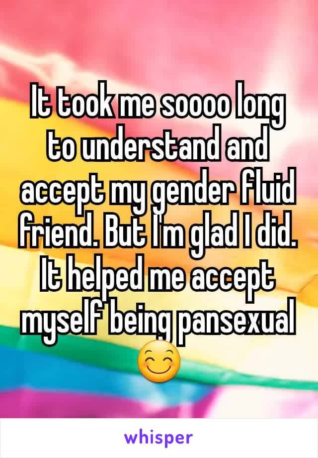 It took me soooo long to understand and accept my gender fluid friend. But I'm glad I did. It helped me accept myself being pansexual 😊